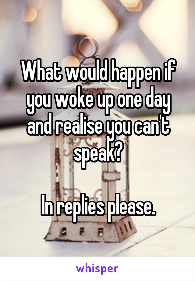What would happen if you woke up one day and realise you can't speak?  In replies please.