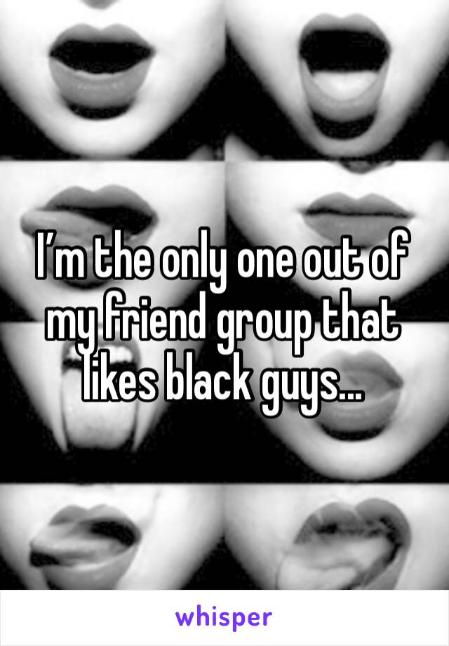 I'm the only one out of my friend group that likes black guys...