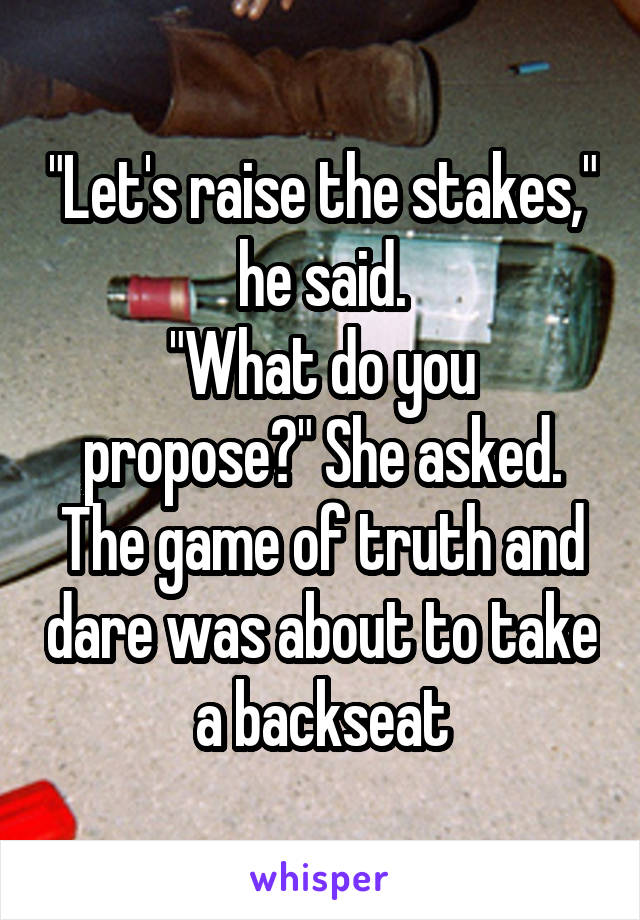 """Let's raise the stakes,"" he said. ""What do you propose?"" She asked. The game of truth and dare was about to take a backseat"