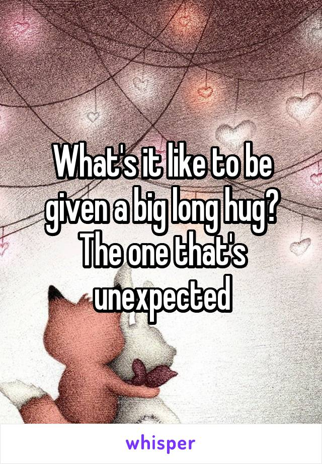 What's it like to be given a big long hug? The one that's unexpected