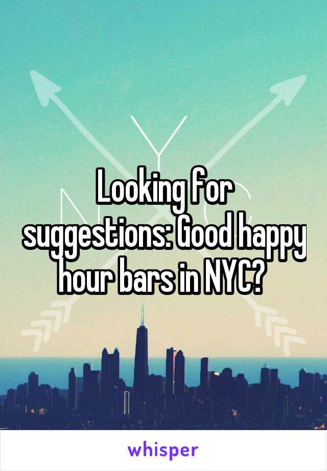 Looking for suggestions: Good happy hour bars in NYC?
