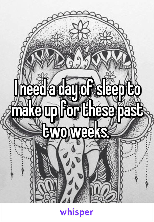 I need a day of sleep to make up for these past two weeks.
