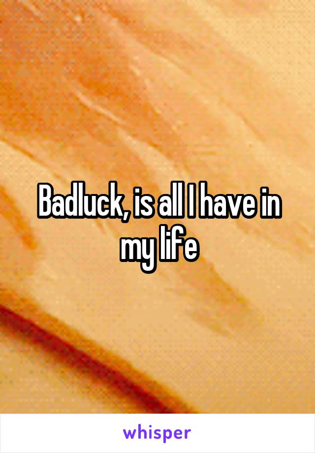 Badluck, is all I have in my life