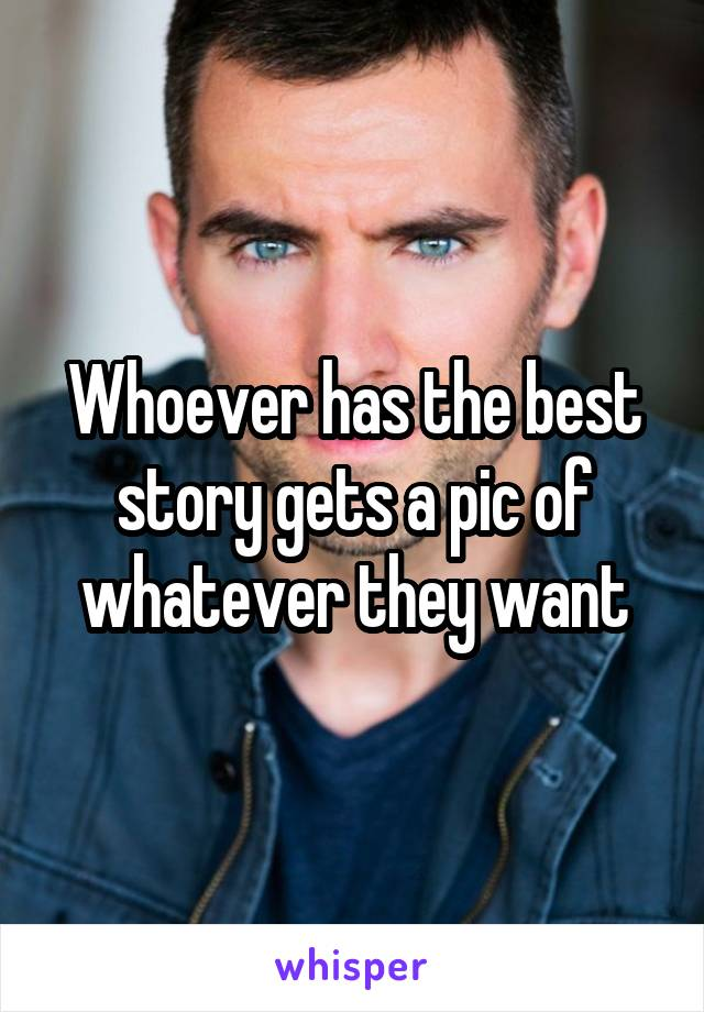 Whoever has the best story gets a pic of whatever they want