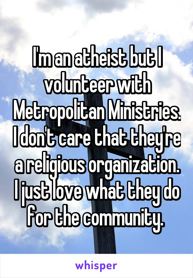 I'm an atheist but I volunteer with Metropolitan Ministries. I don't care that they're a religious organization. I just love what they do for the community.