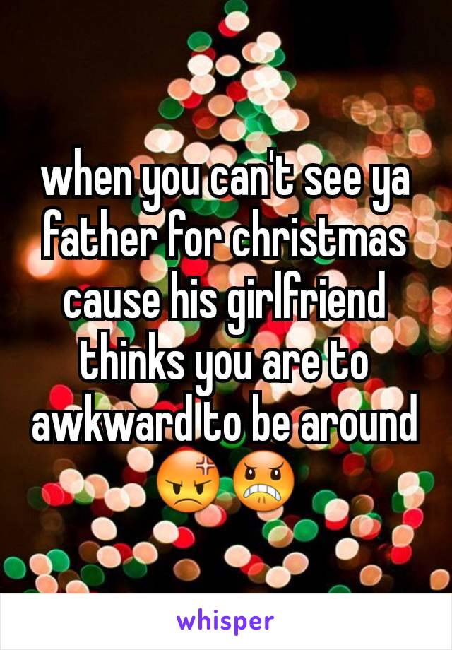 when you can't see ya father for christmas cause his girlfriend thinks you are to awkward to be around 😡😠