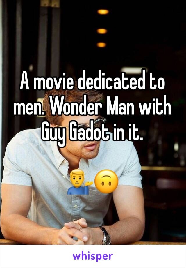 A movie dedicated to men. Wonder Man with Guy Gadot in it.   💁♂️🙃