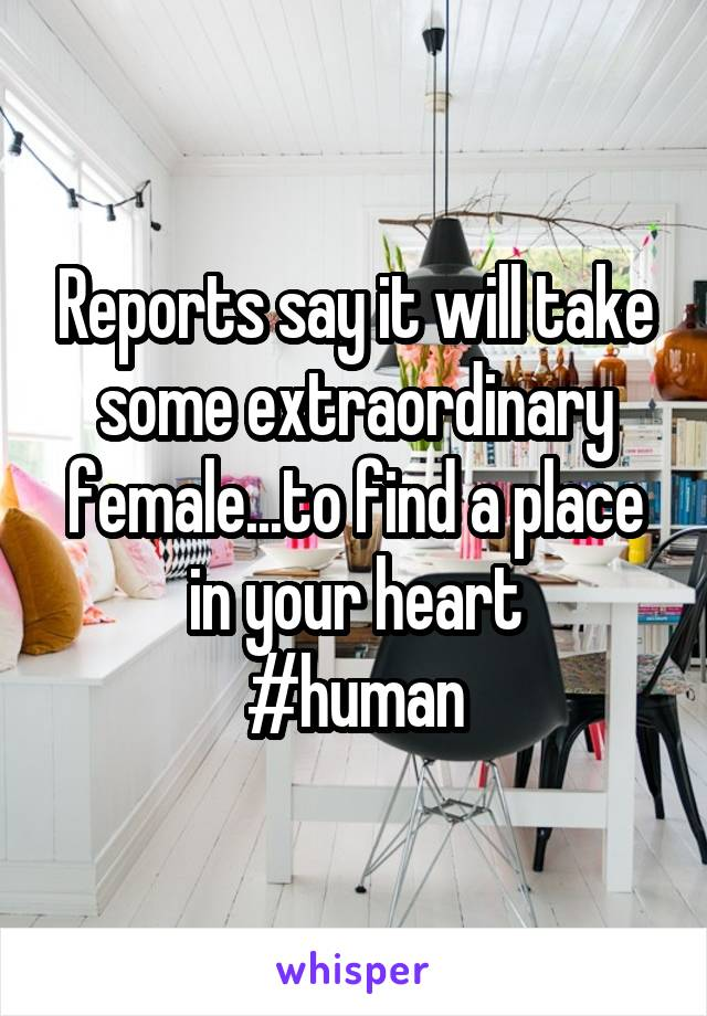 Reports say it will take some extraordinary female...to find a place in your heart #human