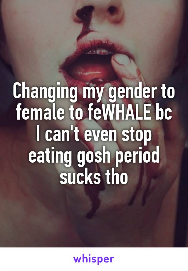 Changing my gender to female to feWHALE bc I can't even stop eating gosh period sucks tho