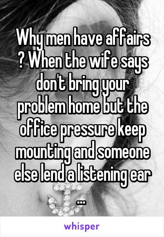 Why men have affairs ? When the wife says don't bring your problem home but the office pressure keep mounting and someone else lend a listening ear ...