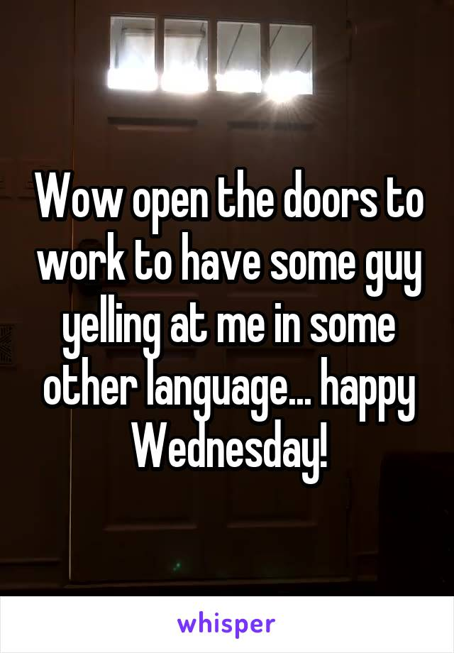 Wow open the doors to work to have some guy yelling at me in some other language... happy Wednesday!