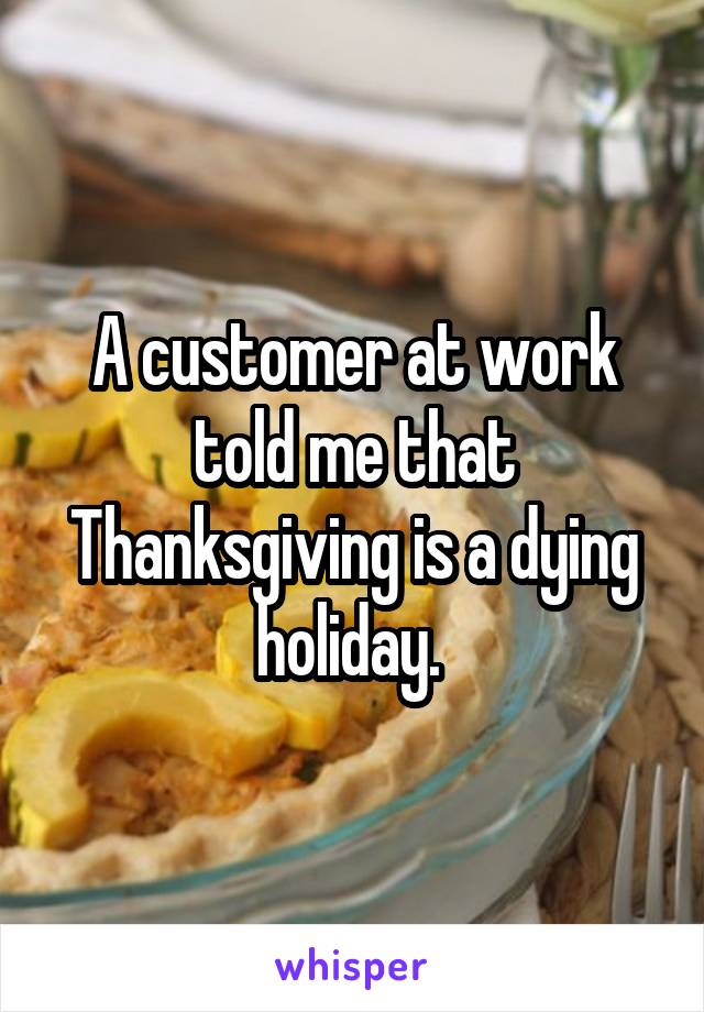 A customer at work told me that Thanksgiving is a dying holiday.