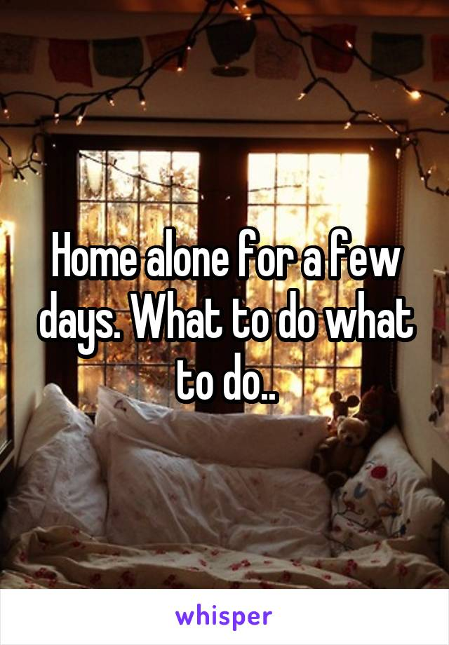 Home alone for a few days. What to do what to do..