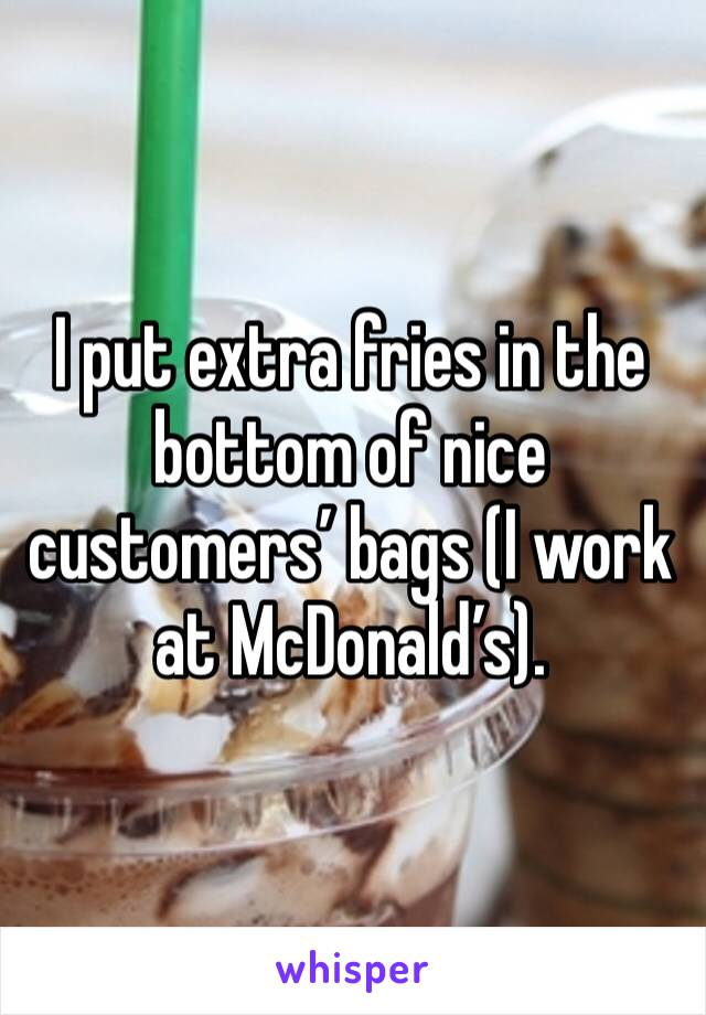 I put extra fries in the bottom of nice customers' bags (I work at McDonald's).