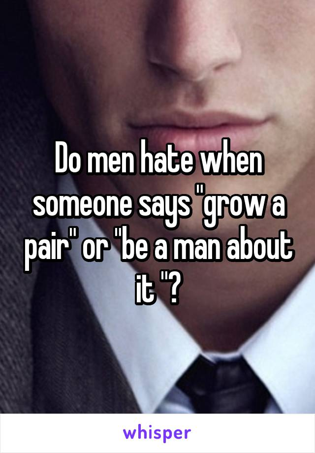 """Do men hate when someone says """"grow a pair"""" or """"be a man about it """"?"""
