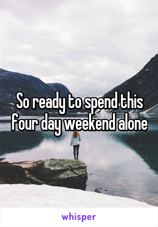 So ready to spend this four day weekend alone