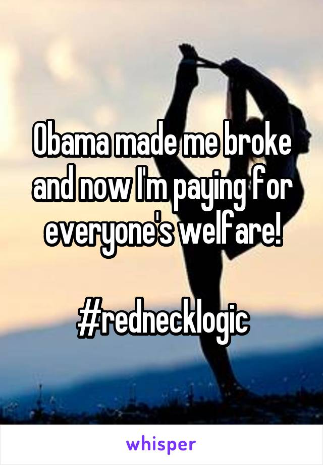 Obama made me broke and now I'm paying for everyone's welfare!  #rednecklogic