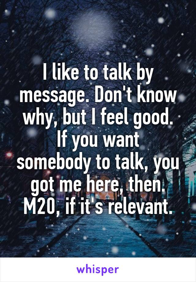 I like to talk by message. Don't know why, but I feel good. If you want somebody to talk, you got me here, then. M20, if it's relevant.