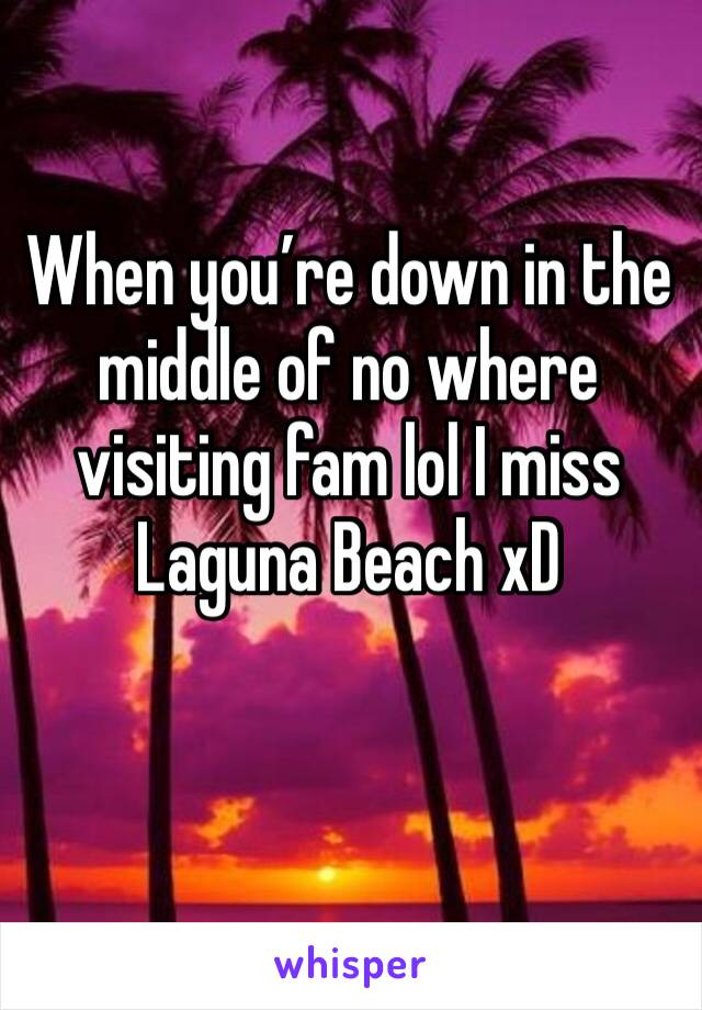 When you're down in the middle of no where visiting fam lol I miss Laguna Beach xD