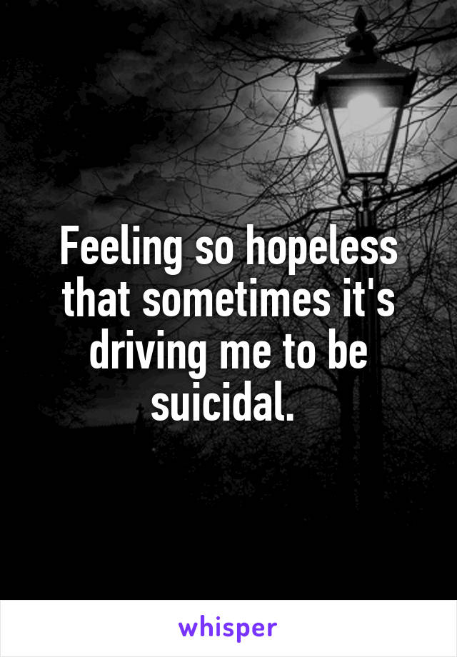 Feeling so hopeless that sometimes it's driving me to be suicidal.