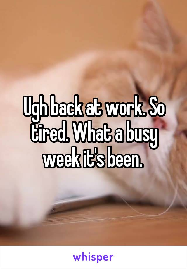 Ugh back at work. So tired. What a busy week it's been.