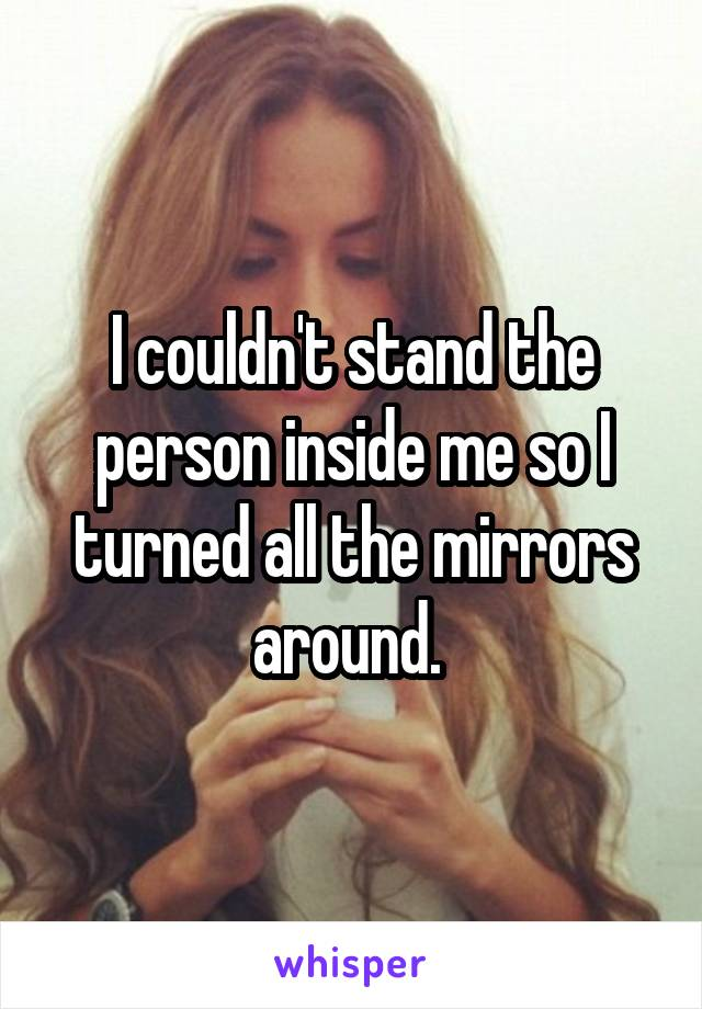 I couldn't stand the person inside me so I turned all the mirrors around.