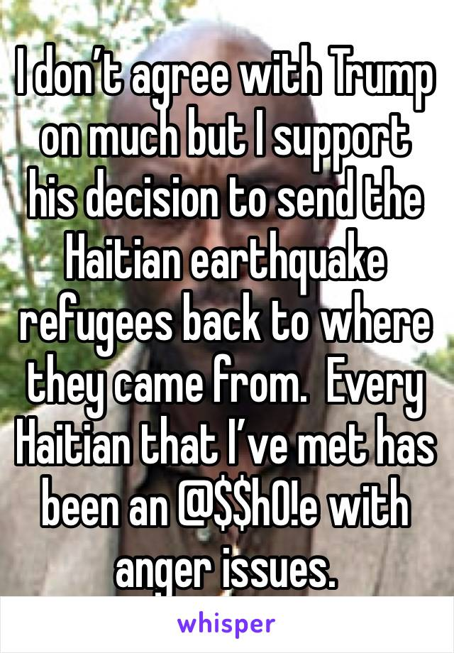 I don't agree with Trump on much but I support his decision to send the Haitian earthquake refugees back to where they came from.  Every Haitian that I've met has been an @$$h0!e with anger issues.