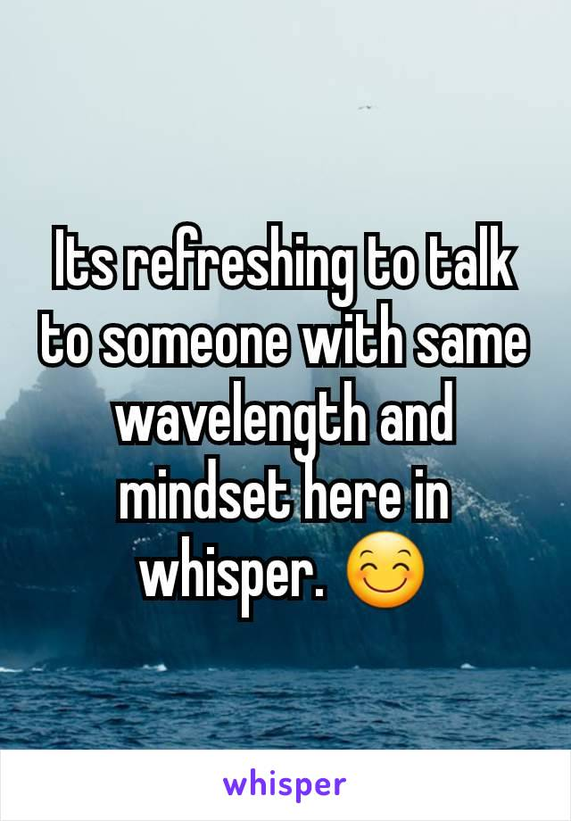 Its refreshing to talk to someone with same wavelength and mindset here in whisper. 😊