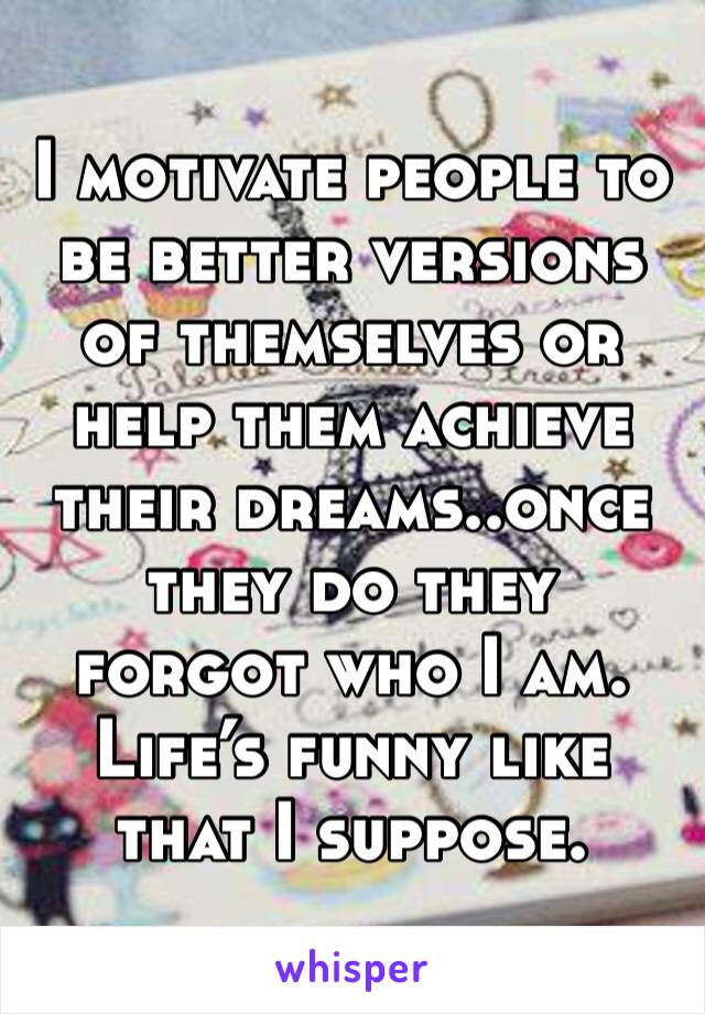 I motivate people to be better versions of themselves or help them achieve their dreams..once they do they forgot who I am.  Life's funny like that I suppose.