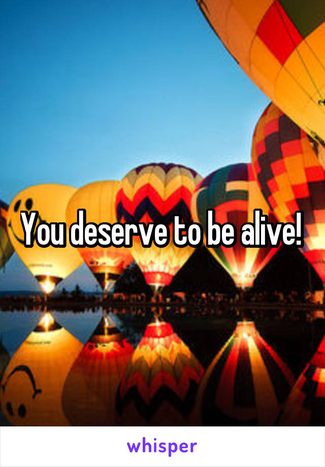 You deserve to be alive!