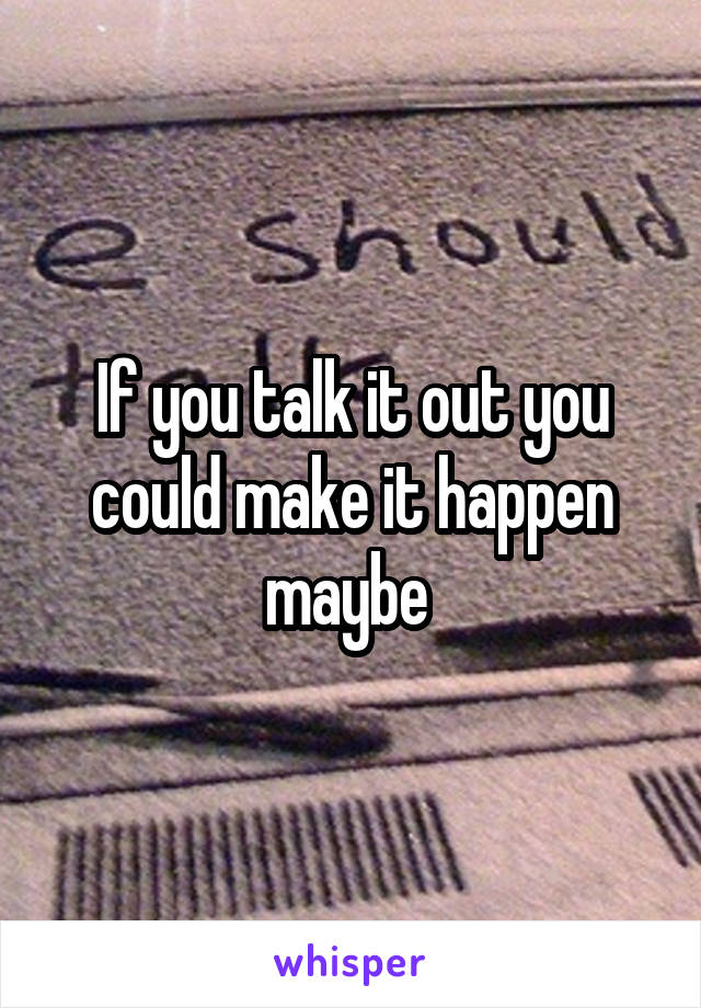 If you talk it out you could make it happen maybe