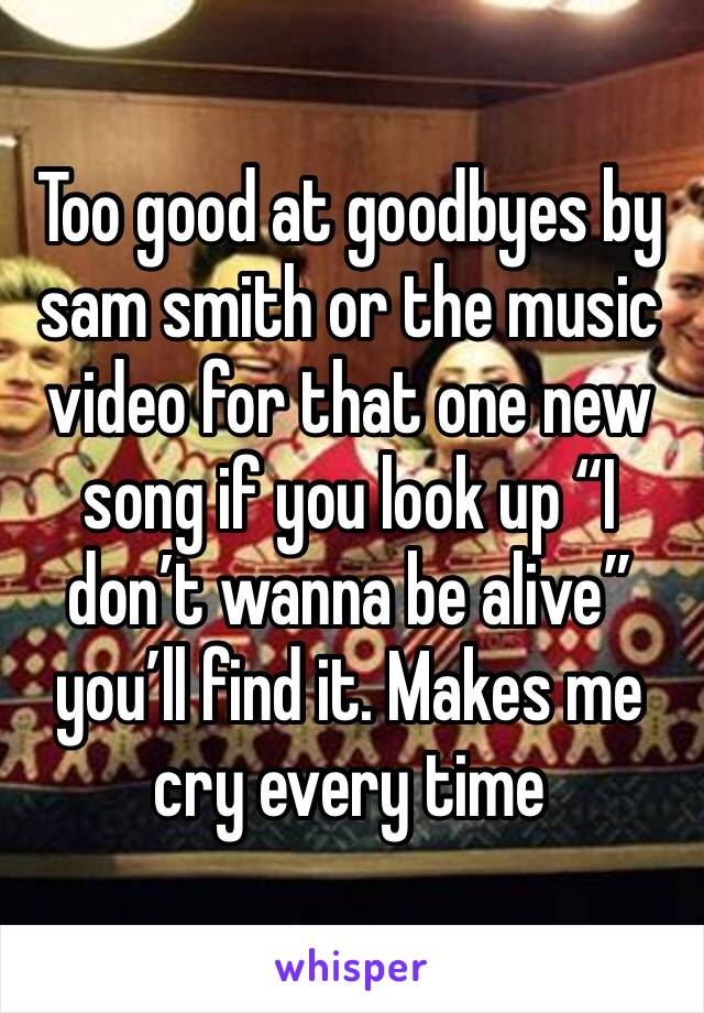 """Too good at goodbyes by sam smith or the music video for that one new song if you look up """"I don't wanna be alive"""" you'll find it. Makes me cry every time"""