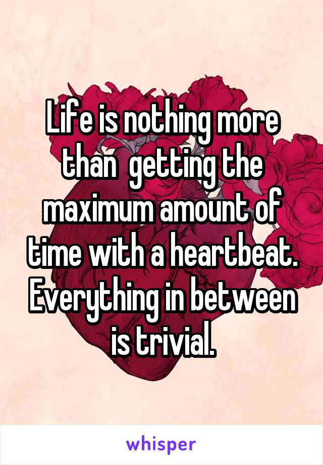 Life is nothing more than  getting the maximum amount of time with a heartbeat. Everything in between is trivial.
