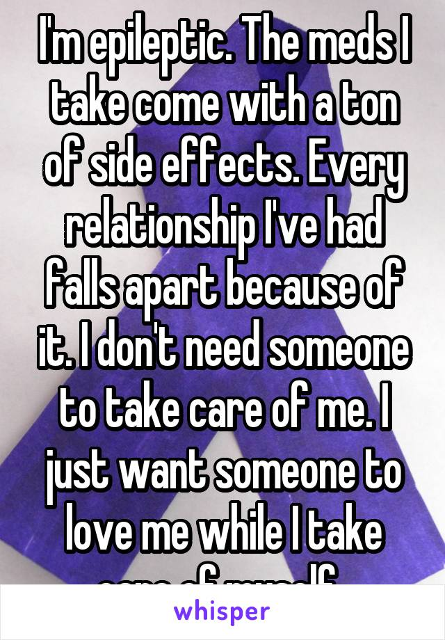 I'm epileptic. The meds I take come with a ton of side effects. Every relationship I've had falls apart because of it. I don't need someone to take care of me. I just want someone to love me while I take care of myself.
