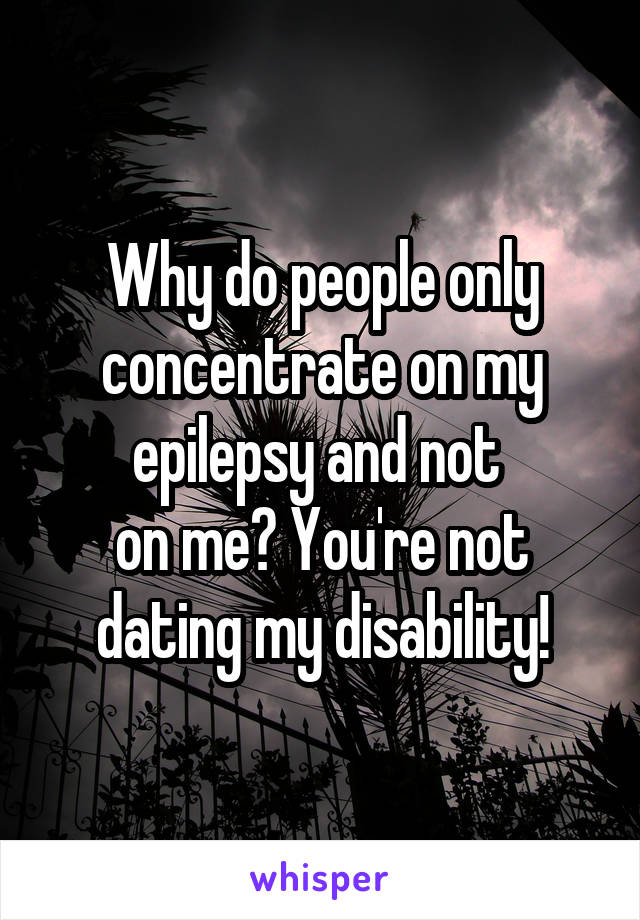 Why do people only concentrate on my epilepsy and not  on me? You're not dating my disability!