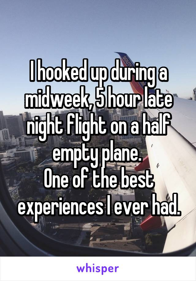 I hooked up during a midweek, 5 hour late night flight on a half empty plane.  One of the best experiences I ever had.