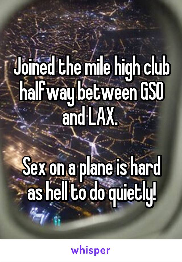 Joined the mile high club halfway between GSO and LAX.    Sex on a plane is hard as hell to do quietly!