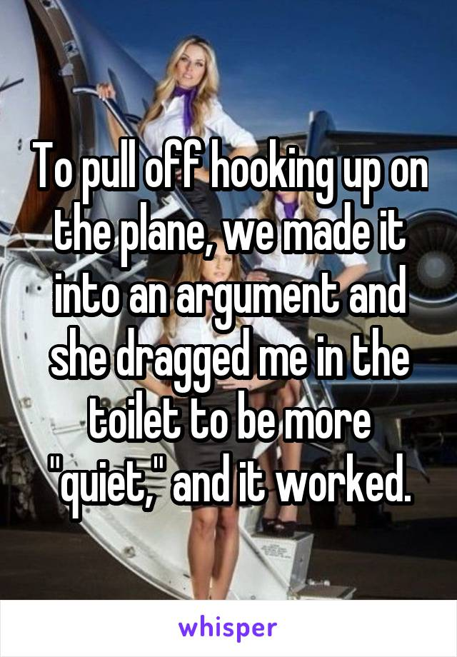 "To pull off hooking up on the plane, we made it into an argument and she dragged me in the toilet to be more ""quiet,"" and it worked."