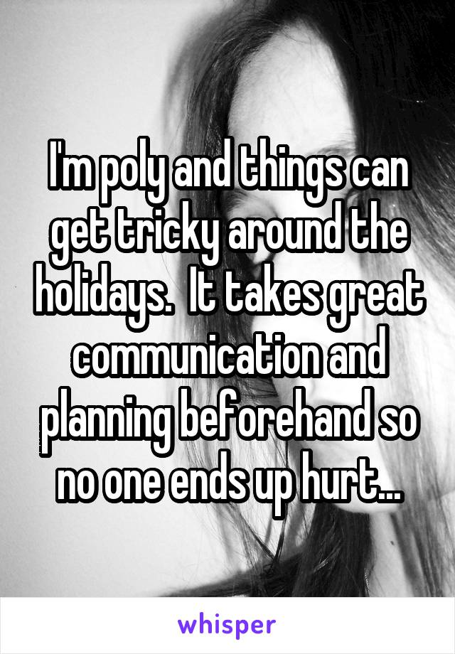 I'm poly and things can get tricky around the holidays.  It takes great communication and planning beforehand so no one ends up hurt...