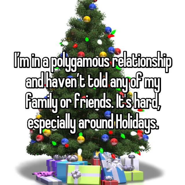 I'm in a polygamous relationship and haven't told any of my family or friends. It's hard, especially around Holidays.
