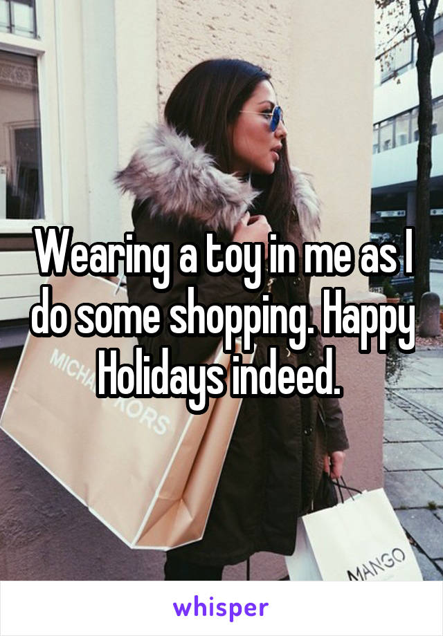 Wearing a toy in me as I do some shopping. Happy Holidays indeed.