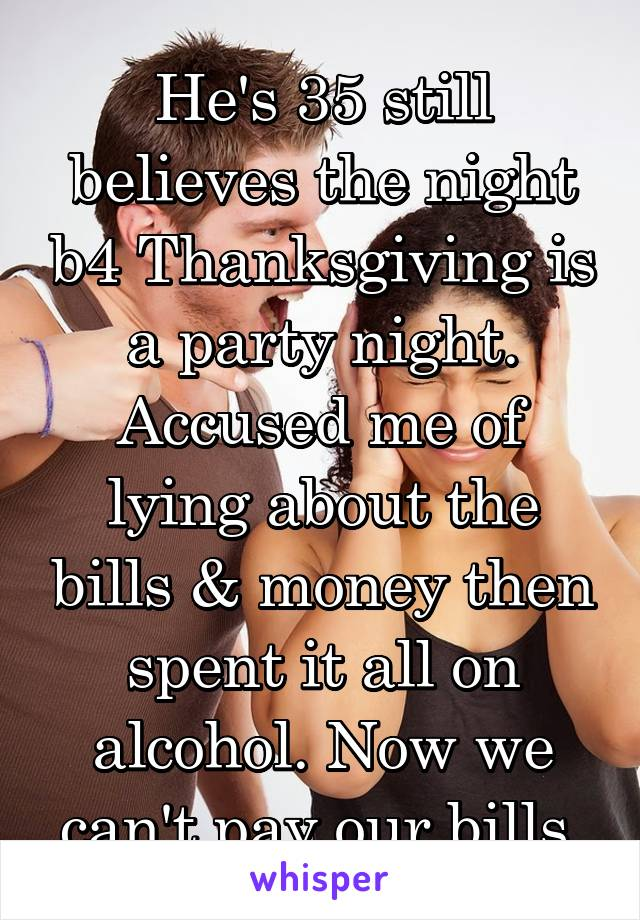 He's 35 still believes the night b4 Thanksgiving is a party night. Accused me of lying about the bills & money then spent it all on alcohol. Now we can't pay our bills