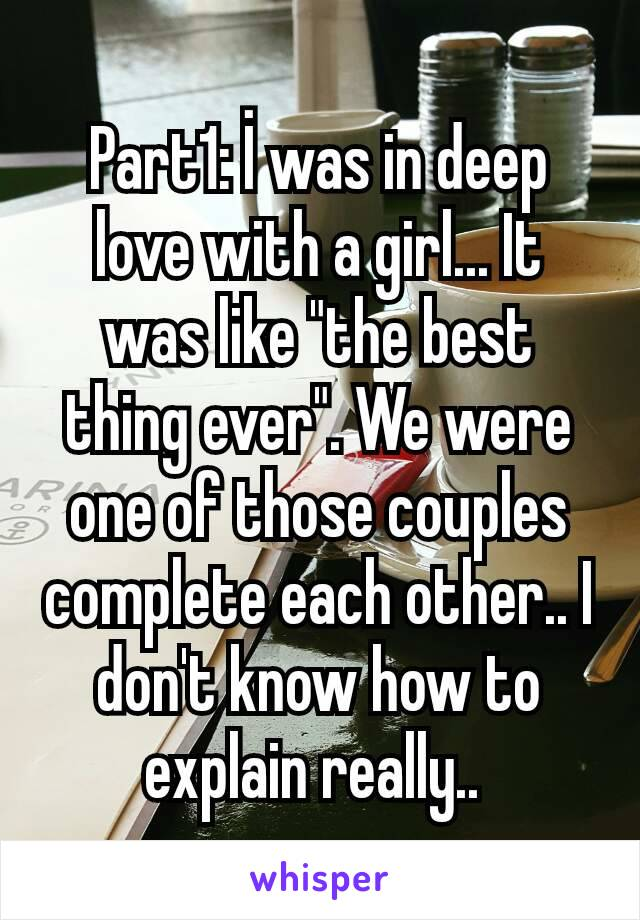 "Part1: İ was in deep love with a girl... It was like ""the best thing ever"". We were one of those couples complete each other.. I don't know how to explain really.."
