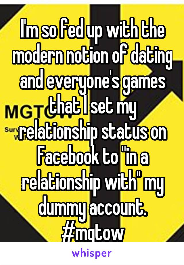 "I'm so fed up with the modern notion of dating and everyone's games that I set my relationship status on Facebook to ""in a relationship with"" my dummy account. #mgtow"
