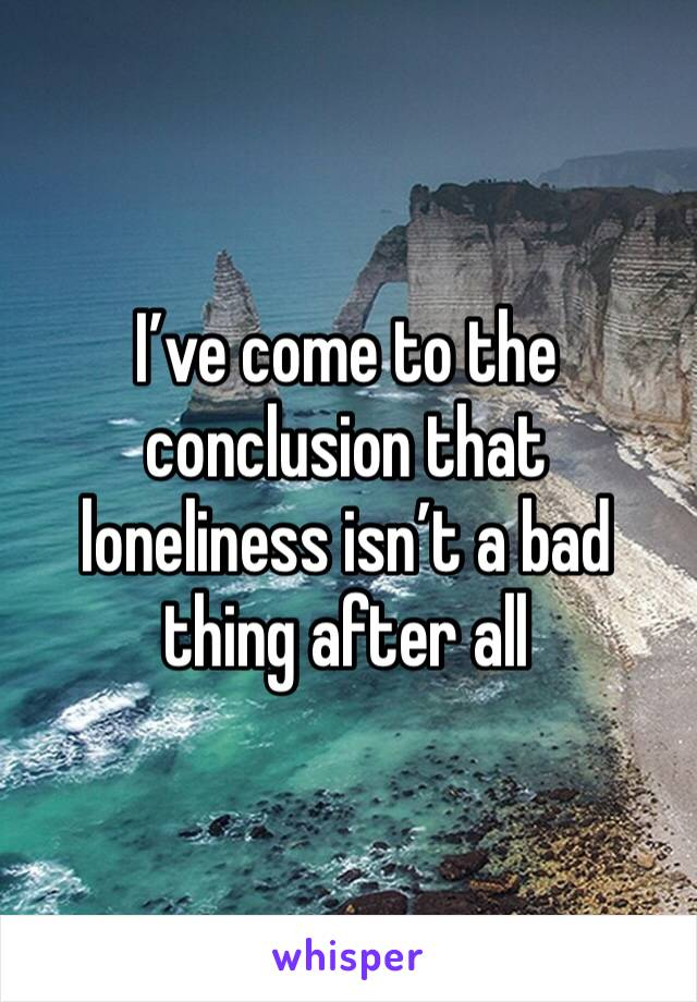 I've come to the conclusion that loneliness isn't a bad thing after all