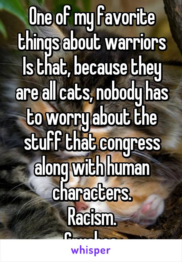One of my favorite things about warriors Is that, because they are all cats, nobody has to worry about the stuff that congress along with human characters. Racism. Crushes.