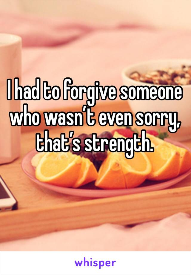 I had to forgive someone who wasn't even sorry, that's strength.