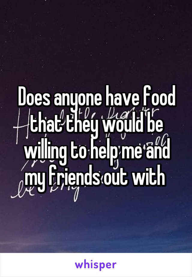 Does anyone have food that they would be willing to help me and my friends out with