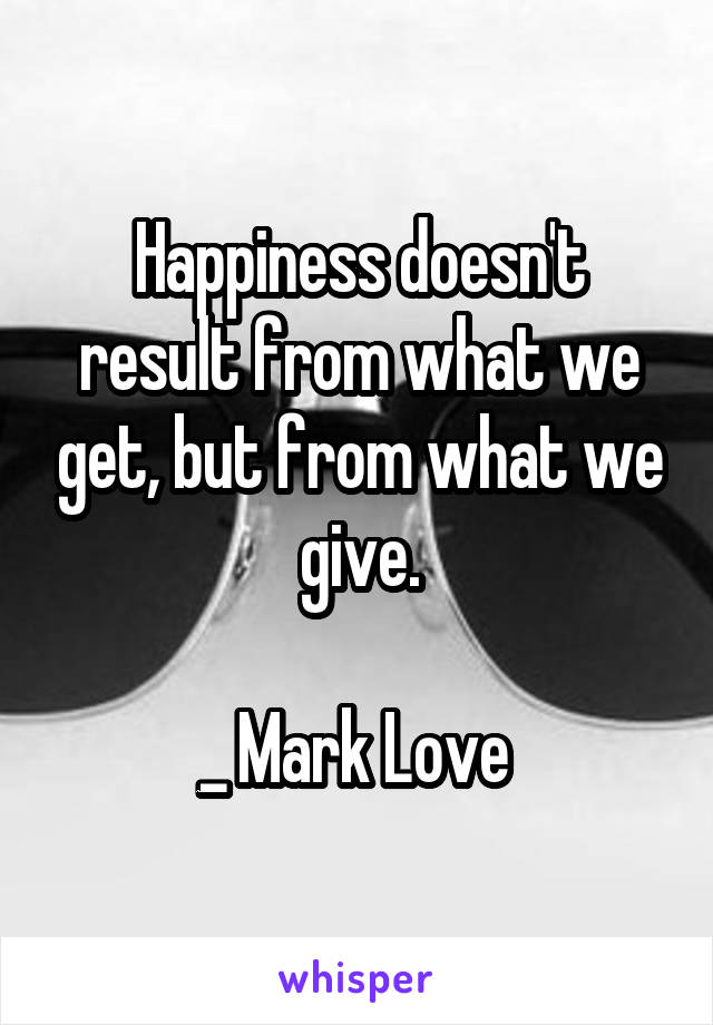 Happiness doesn't result from what we get, but from what we give.  _ Mark Love