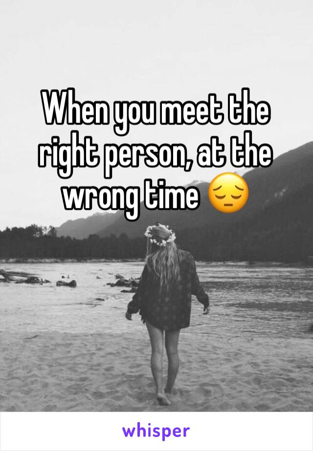 When you meet the right person, at the wrong time 😔